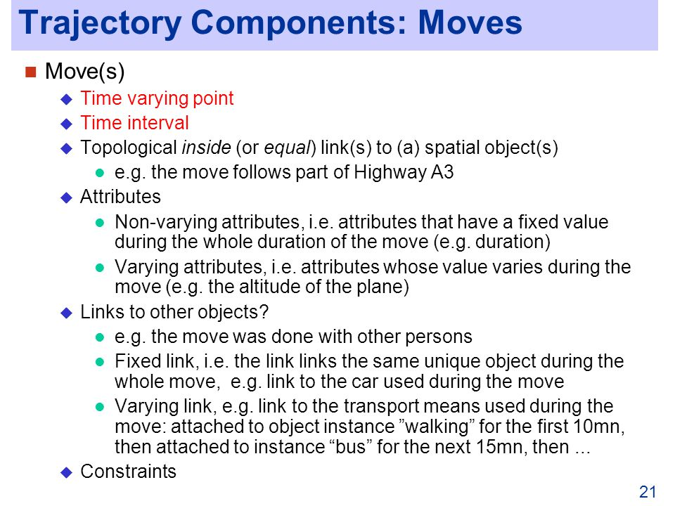 21 Trajectory Components: Moves Move(s) Time varying point Time interval Topological inside (or equal) link(s) to (a) spatial object(s) e.g.