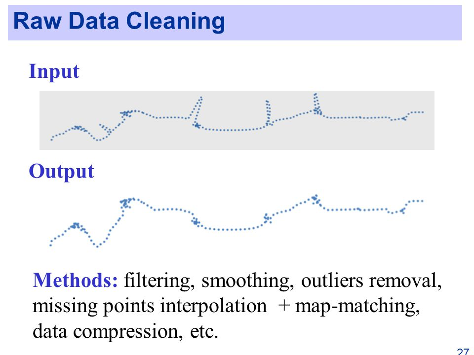 Raw Data Cleaning 27 Input Output Methods: filtering, smoothing, outliers removal, missing points interpolation + map-matching, data compression, etc.