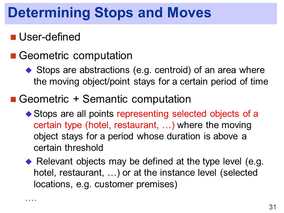 31 Determining Stops and Moves User-defined Geometric computation Stops are abstractions (e.g.