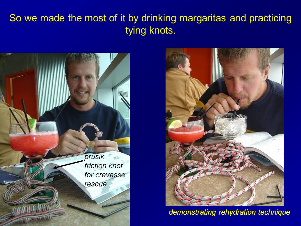 So we made the most of it by drinking margaritas and practicing tying knots.