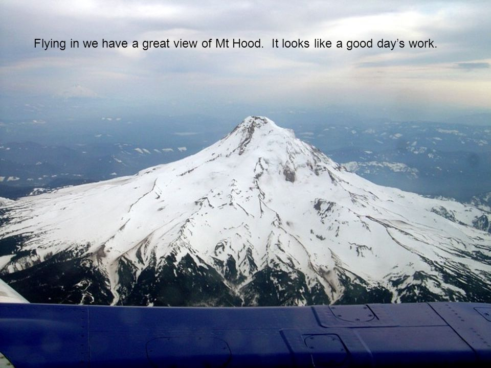 Flying in we have a great view of Mt Hood. It looks like a good days work.
