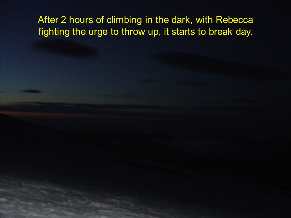 After 2 hours of climbing in the dark, with Rebecca fighting the urge to throw up, it starts to break day.