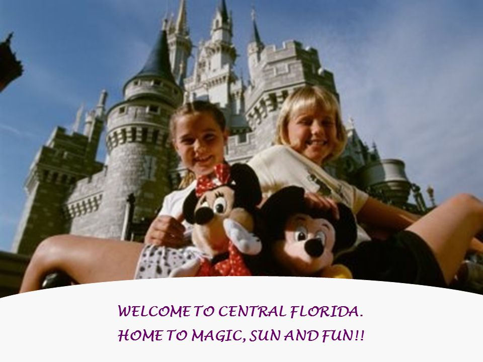 WELCOME TO CENTRAL FLORIDA. HOME TO MAGIC, SUN AND FUN!!