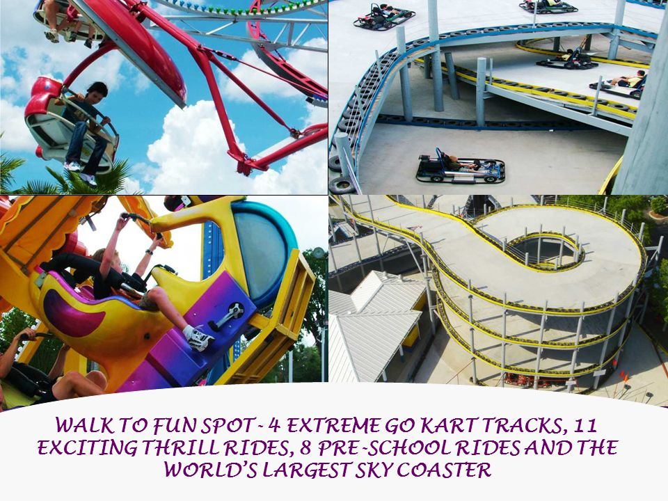 WALK TO FUN SPOT- 4 EXTREME GO KART TRACKS, 11 EXCITING THRILL RIDES, 8 PRE-SCHOOL RIDES AND THE WORLDS LARGEST SKY COASTER