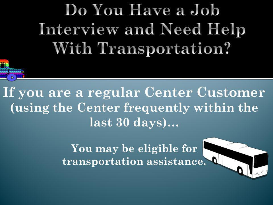 If you are a regular Center Customer (using the Center frequently within the last 30 days)… You may be eligible for transportation assistance.