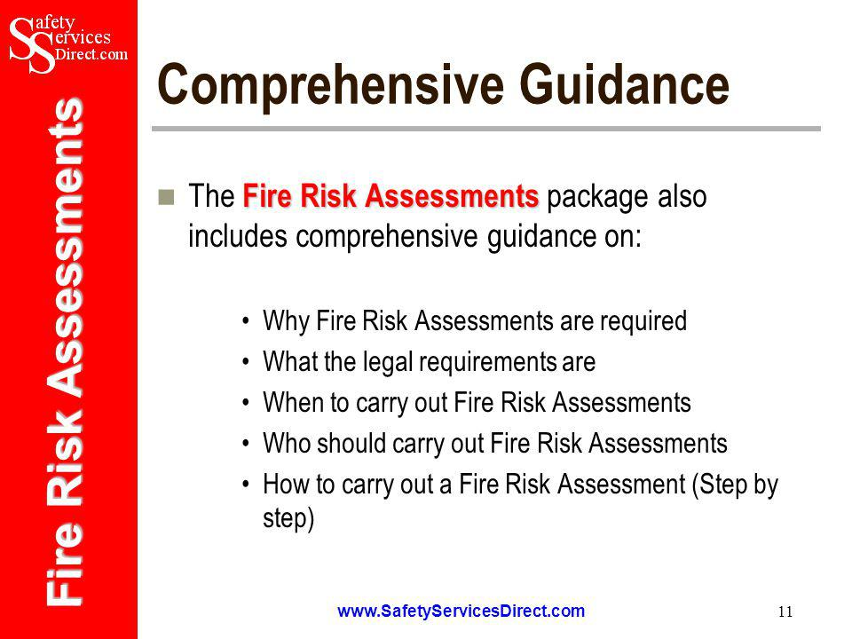 Fire Risk Assessments   11 Comprehensive Guidance Fire Risk Assessments The Fire Risk Assessments package also includes comprehensive guidance on: Why Fire Risk Assessments are required What the legal requirements are When to carry out Fire Risk Assessments Who should carry out Fire Risk Assessments How to carry out a Fire Risk Assessment (Step by step)
