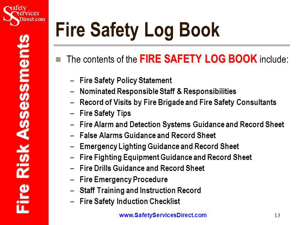 Fire Risk Assessments   13 Fire Safety Log Book FIRE SAFETY LOG BOOK The contents of the FIRE SAFETY LOG BOOK include: – Fire Safety Policy Statement – Nominated Responsible Staff & Responsibilities – Record of Visits by Fire Brigade and Fire Safety Consultants – Fire Safety Tips – Fire Alarm and Detection Systems Guidance and Record Sheet – False Alarms Guidance and Record Sheet – Emergency Lighting Guidance and Record Sheet – Fire Fighting Equipment Guidance and Record Sheet – Fire Drills Guidance and Record Sheet – Fire Emergency Procedure – Staff Training and Instruction Record – Fire Safety Induction Checklist