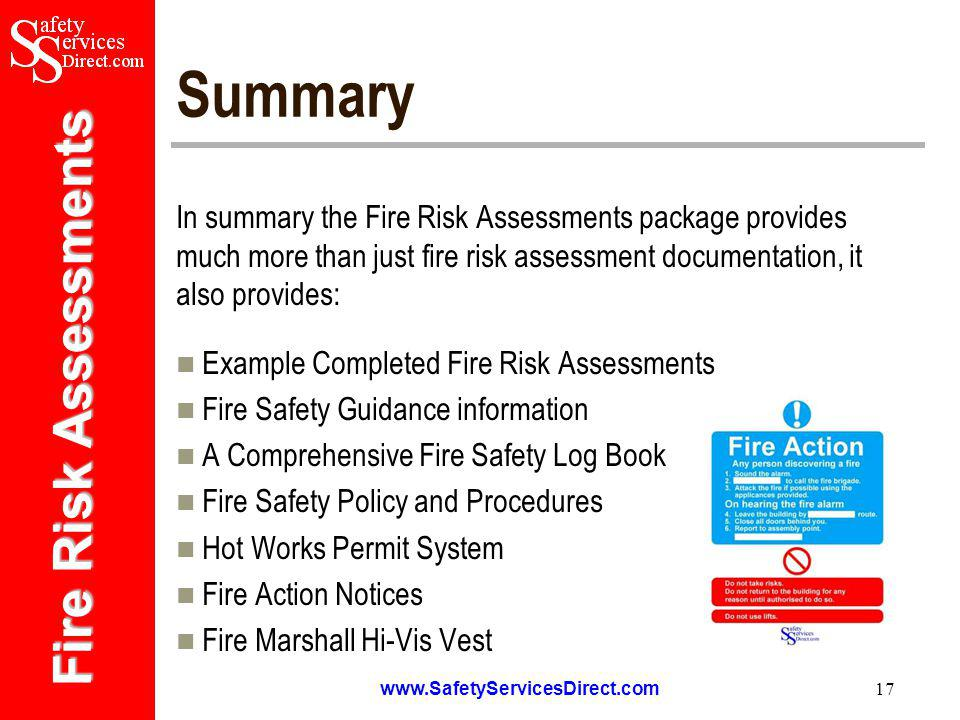 Fire Risk Assessments   17 Summary In summary the Fire Risk Assessments package provides much more than just fire risk assessment documentation, it also provides: Example Completed Fire Risk Assessments Fire Safety Guidance information A Comprehensive Fire Safety Log Book Fire Safety Policy and Procedures Hot Works Permit System Fire Action Notices Fire Marshall Hi-Vis Vest