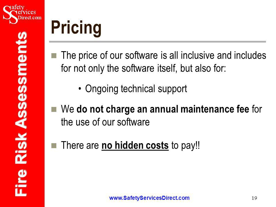 Fire Risk Assessments   19 Pricing The price of our software is all inclusive and includes for not only the software itself, but also for: Ongoing technical support We do not charge an annual maintenance fee for the use of our software There are no hidden costs to pay!!