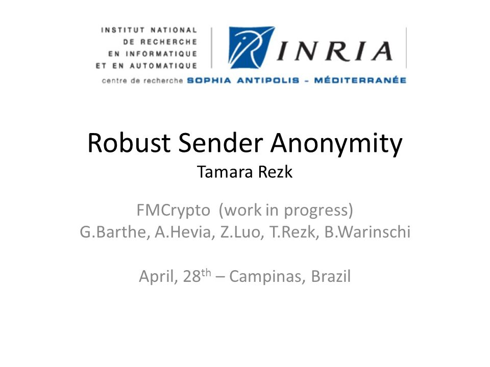 Robust Sender Anonymity Tamara Rezk FMCrypto (work in progress) G.Barthe, A.Hevia, Z.Luo, T.Rezk, B.Warinschi April, 28 th – Campinas, Brazil