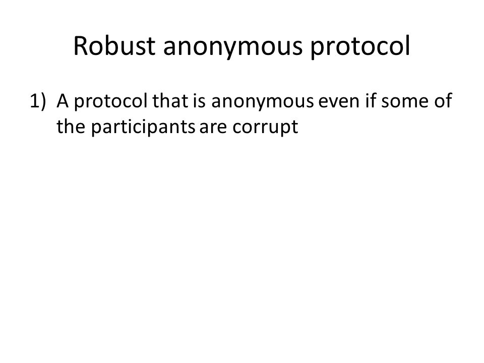 Robust anonymous protocol 1)A protocol that is anonymous even if some of the participants are corrupt