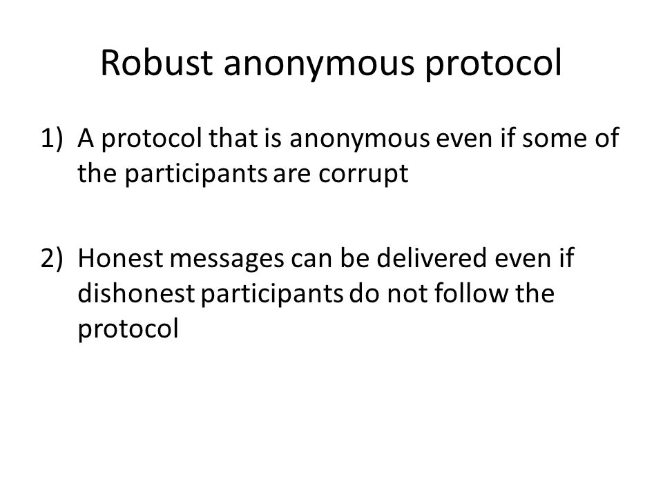 Robust anonymous protocol 1)A protocol that is anonymous even if some of the participants are corrupt 2)Honest messages can be delivered even if dishonest participants do not follow the protocol