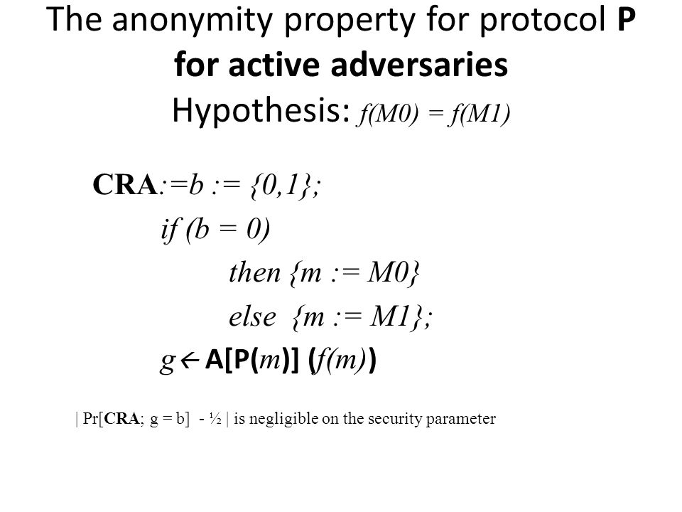 The anonymity property for protocol P for active adversaries Hypothesis: f(M0) = f(M1) CRA:=b := {0,1}; if (b = 0) then {m := M0} else {m := M1}; g A[P( m )] ( f(m) ) | Pr[CRA; g = b] - ½ | is negligible on the security parameter