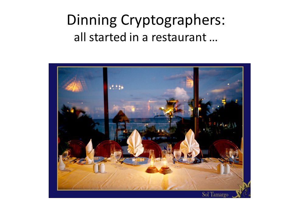Dinning Cryptographers: all started in a restaurant …
