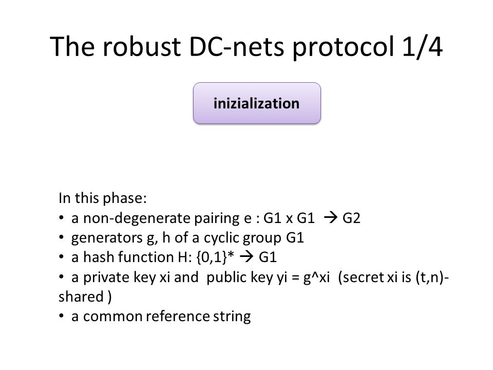 The robust DC-nets protocol 1/4 inizialization In this phase: a non-degenerate pairing e : G1 x G1 G2 generators g, h of a cyclic group G1 a hash function H: {0,1}* G1 a private key xi and public key yi = g^xi (secret xi is (t,n)- shared ) a common reference string