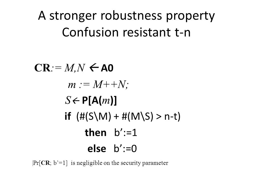 A stronger robustness property Confusion resistant t-n CR:= M,N A0 m := M++N; S P[A( m )] if (#(S\M) + #(M\S) > n-t) then b:=1 else b:=0 |Pr[CR; b=1] is negligible on the security parameter