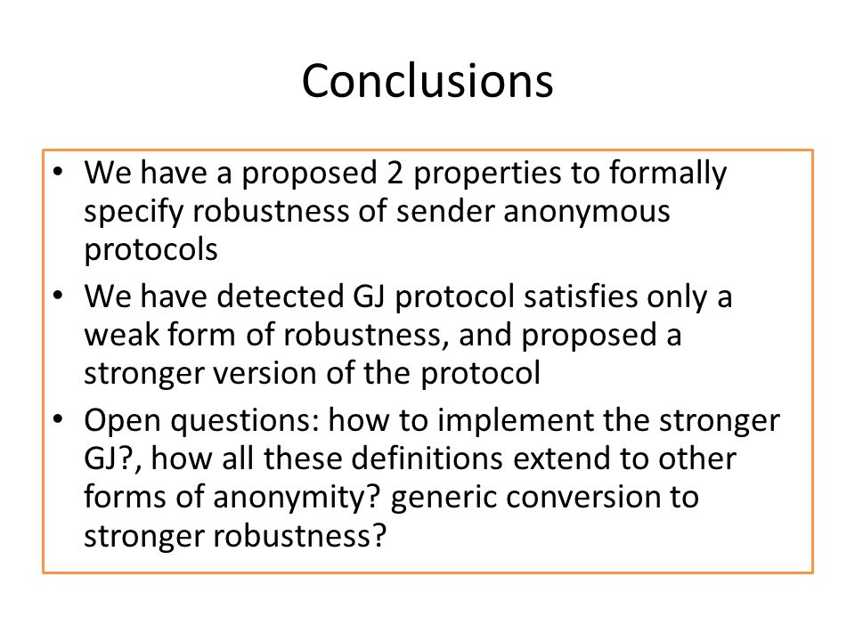 Conclusions We have a proposed 2 properties to formally specify robustness of sender anonymous protocols We have detected GJ protocol satisfies only a weak form of robustness, and proposed a stronger version of the protocol Open questions: how to implement the stronger GJ , how all these definitions extend to other forms of anonymity.