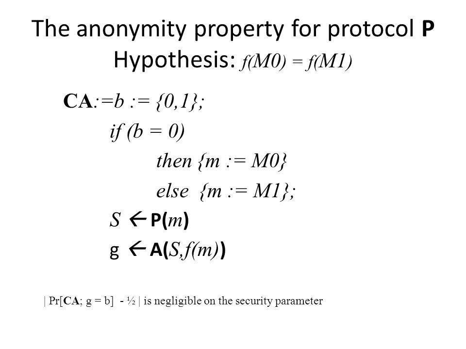 The anonymity property for protocol P Hypothesis: f( M0 ) = f( M1 ) CA:=b := {0,1}; if (b = 0) then {m := M0} else {m := M1}; S P( m ) g A( S,f(m) ) | Pr[CA; g = b] - ½ | is negligible on the security parameter