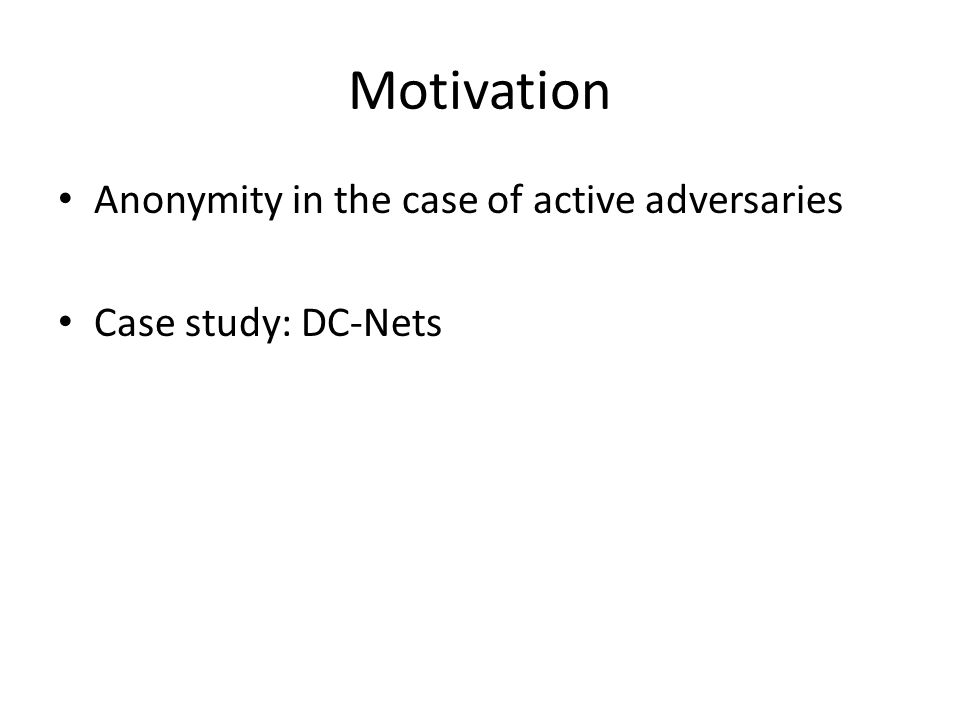 Motivation Anonymity in the case of active adversaries Case study: DC-Nets