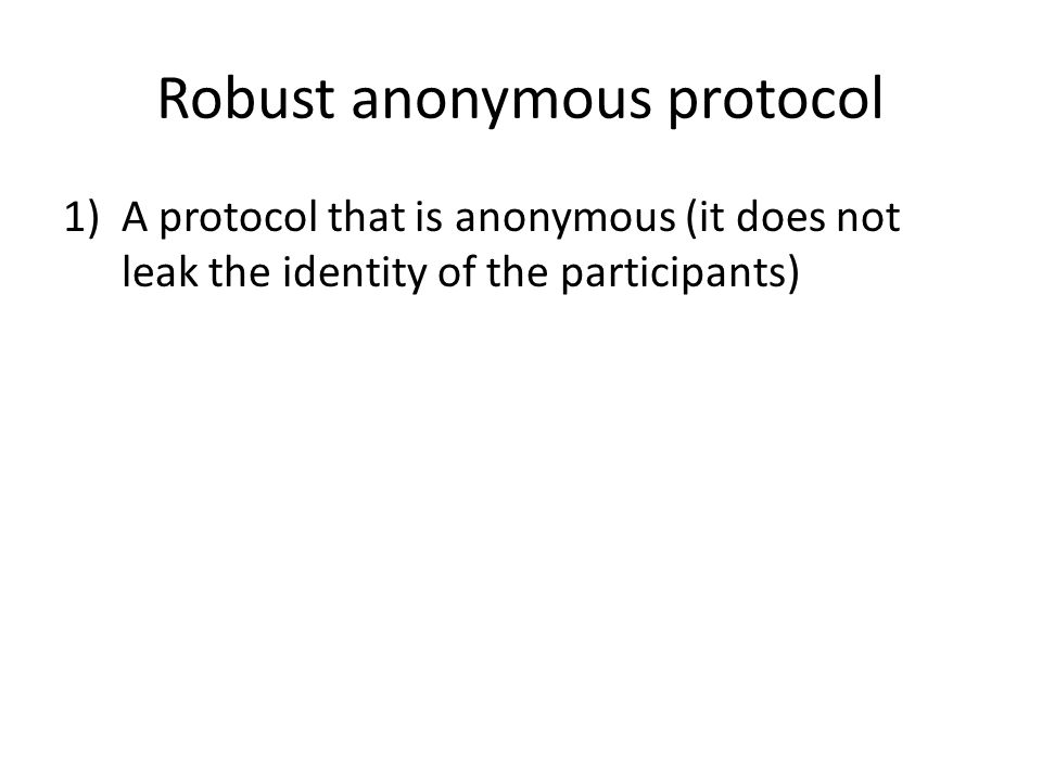 Robust anonymous protocol 1)A protocol that is anonymous (it does not leak the identity of the participants)