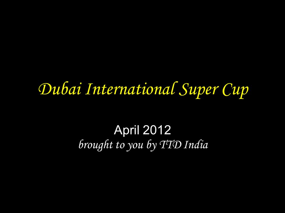 Dubai International Super Cup April 2012 brought to you by TTD India