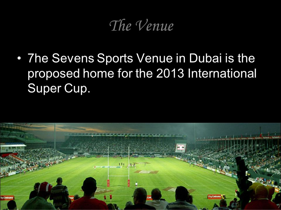 The Venue 7he Sevens Sports Venue in Dubai is the proposed home for the 2013 International Super Cup.