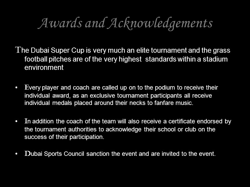 Awards and Acknowledgements T he Dubai Super Cup is very much an elite tournament and the grass football pitches are of the very highest standards within a stadium environment E very player and coach are called up on to the podium to receive their individual award, as an exclusive tournament participants all receive individual medals placed around their necks to fanfare music.