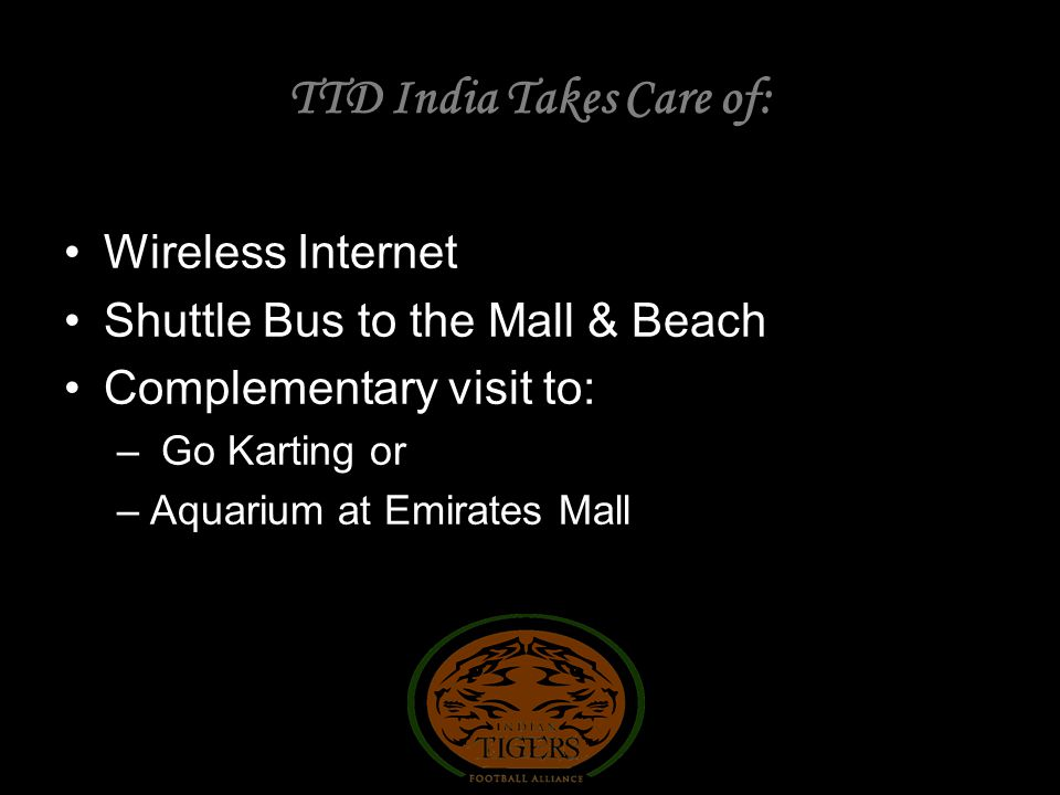 Wireless Internet Shuttle Bus to the Mall & Beach Complementary visit to: – Go Karting or –Aquarium at Emirates Mall TTD India Takes Care of: