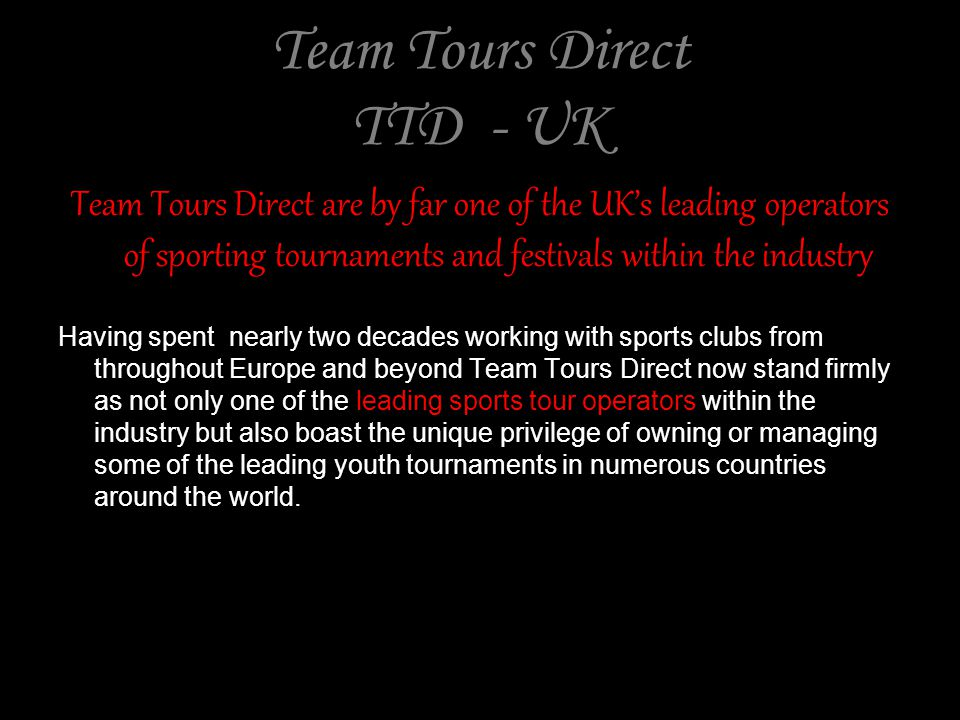 Team Tours Direct TTD - UK Team Tours Direct are by far one of the UKs leading operators of sporting tournaments and festivals within the industry Having spent nearly two decades working with sports clubs from throughout Europe and beyond Team Tours Direct now stand firmly as not only one of the leading sports tour operators within the industry but also boast the unique privilege of owning or managing some of the leading youth tournaments in numerous countries around the world.