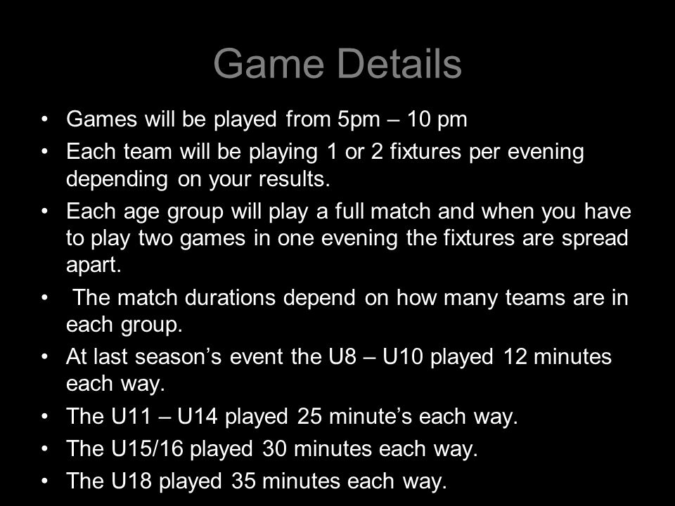 Game Details Games will be played from 5pm – 10 pm Each team will be playing 1 or 2 fixtures per evening depending on your results.