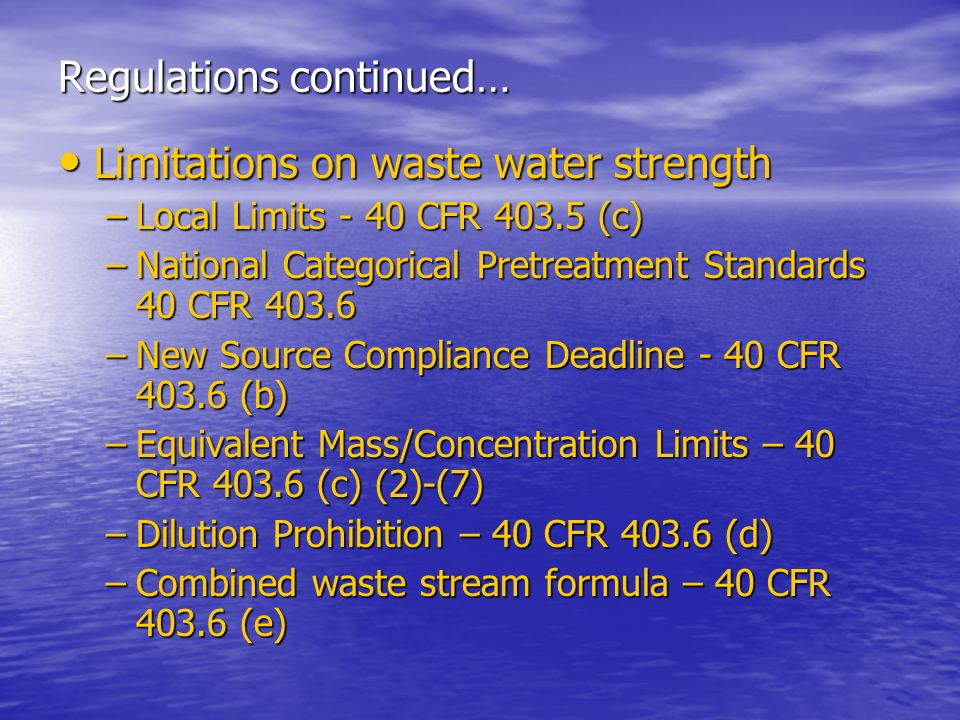 Regulations continued… Limitations on waste water strength Limitations on waste water strength –Local Limits - 40 CFR 403.5 (c) –National Categorical Pretreatment Standards 40 CFR 403.6 –New Source Compliance Deadline - 40 CFR 403.6 (b) –Equivalent Mass/Concentration Limits – 40 CFR 403.6 (c) (2)-(7) –Dilution Prohibition – 40 CFR 403.6 (d) –Combined waste stream formula – 40 CFR 403.6 (e)