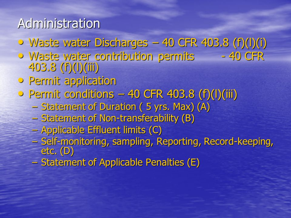 Administration Waste water Discharges – 40 CFR 403.8 (f)(l)(i) Waste water Discharges – 40 CFR 403.8 (f)(l)(i) Waste water contribution permits- 40 CFR 403.8 (f)(l)(iii) Waste water contribution permits- 40 CFR 403.8 (f)(l)(iii) Permit application Permit application Permit conditions – 40 CFR 403.8 (f)(l)(iii) Permit conditions – 40 CFR 403.8 (f)(l)(iii) –Statement of Duration ( 5 yrs.