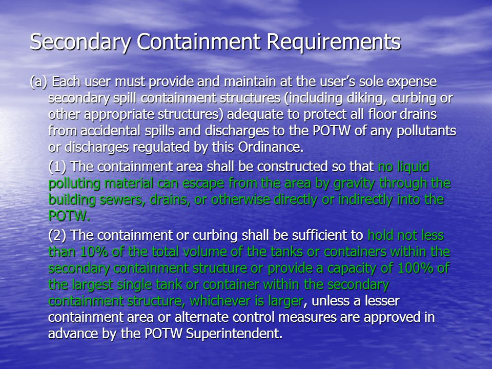 Secondary Containment Requirements (a) Each user must provide and maintain at the users sole expense secondary spill containment structures (including diking, curbing or other appropriate structures) adequate to protect all floor drains from accidental spills and discharges to the POTW of any pollutants or discharges regulated by this Ordinance.
