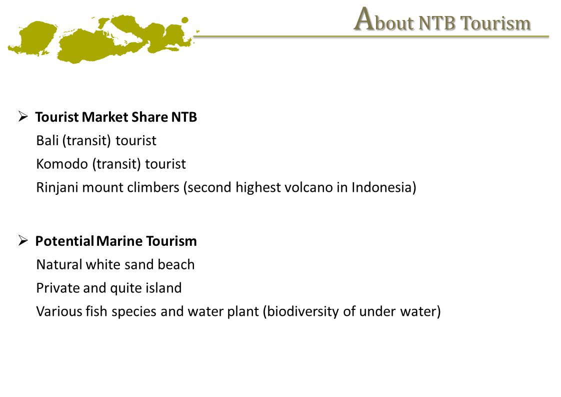A bout NTB Tourism Tourist Market Share NTB Bali (transit) tourist Komodo (transit) tourist Rinjani mount climbers (second highest volcano in Indonesia) Potential Marine Tourism Natural white sand beach Private and quite island Various fish species and water plant (biodiversity of under water)