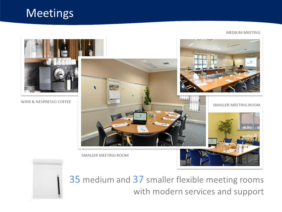 Meetings 35 medium and 37 smaller flexible meeting rooms with modern services and support SMALLER MEETING ROOM WINE & NESPRESSO COFFEE SMALLER MEETING ROOM MEDIUM MEETING ROOM
