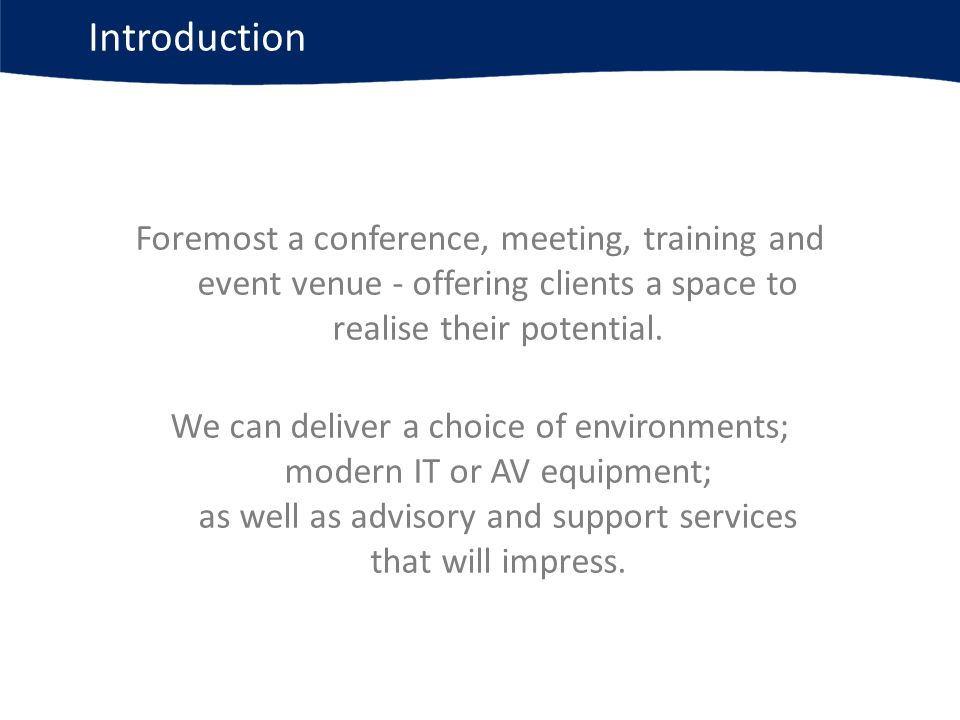 Introduction Foremost a conference, meeting, training and event venue - offering clients a space to realise their potential.
