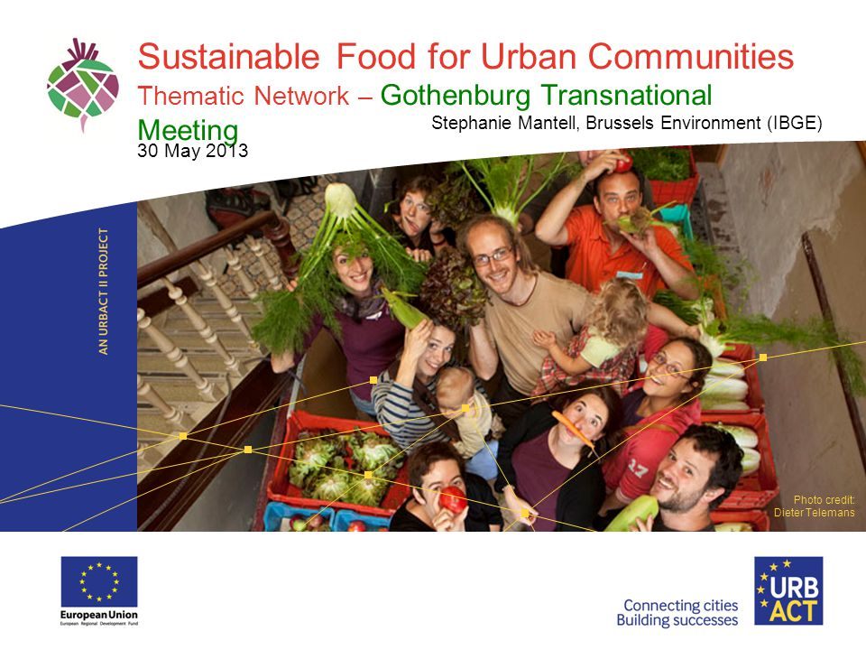 LOGO PROJECT Sustainable Food for Urban Communities Thematic Network – Gothenburg Transnational Meeting Stephanie Mantell, Brussels Environment (IBGE) 30 May 2013 Photo credit: Dieter Telemans
