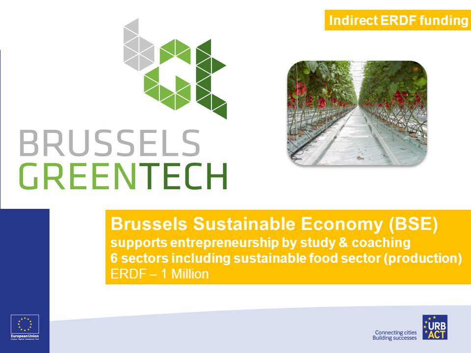 Brussels Sustainable Economy (BSE) supports entrepreneurship by study & coaching 6 sectors including sustainable food sector (production) ERDF – 1 Million Indirect ERDF funding