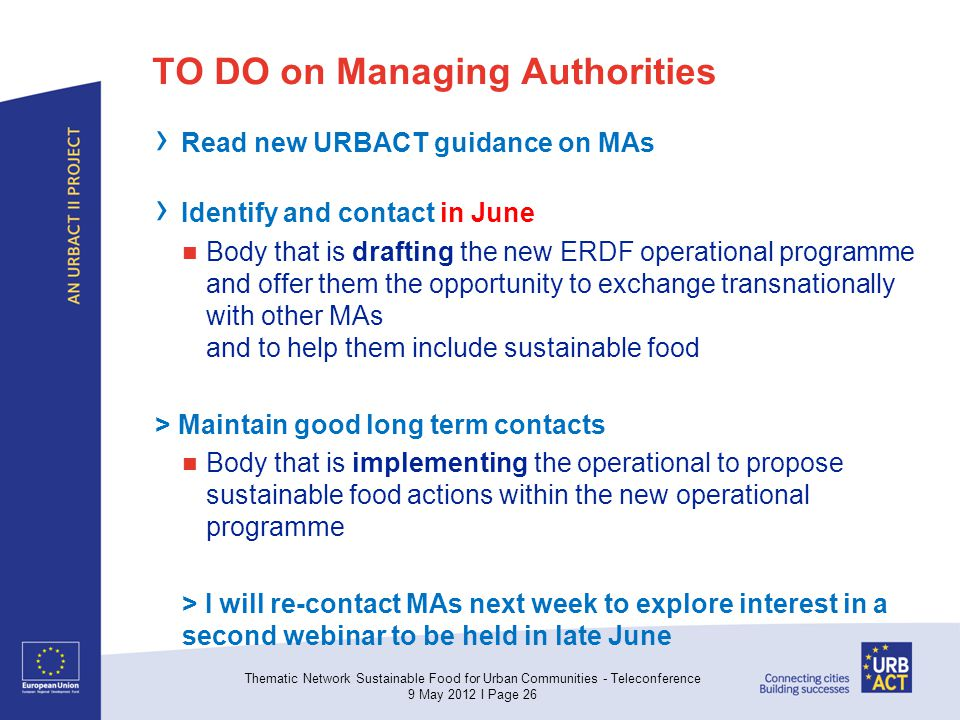 TO DO on Managing Authorities Read new URBACT guidance on MAs Identify and contact in June Body that is drafting the new ERDF operational programme and offer them the opportunity to exchange transnationally with other MAs and to help them include sustainable food > Maintain good long term contacts Body that is implementing the operational to propose sustainable food actions within the new operational programme > I will re-contact MAs next week to explore interest in a second webinar to be held in late June Thematic Network Sustainable Food for Urban Communities - Teleconference 9 May 2012 I Page 26