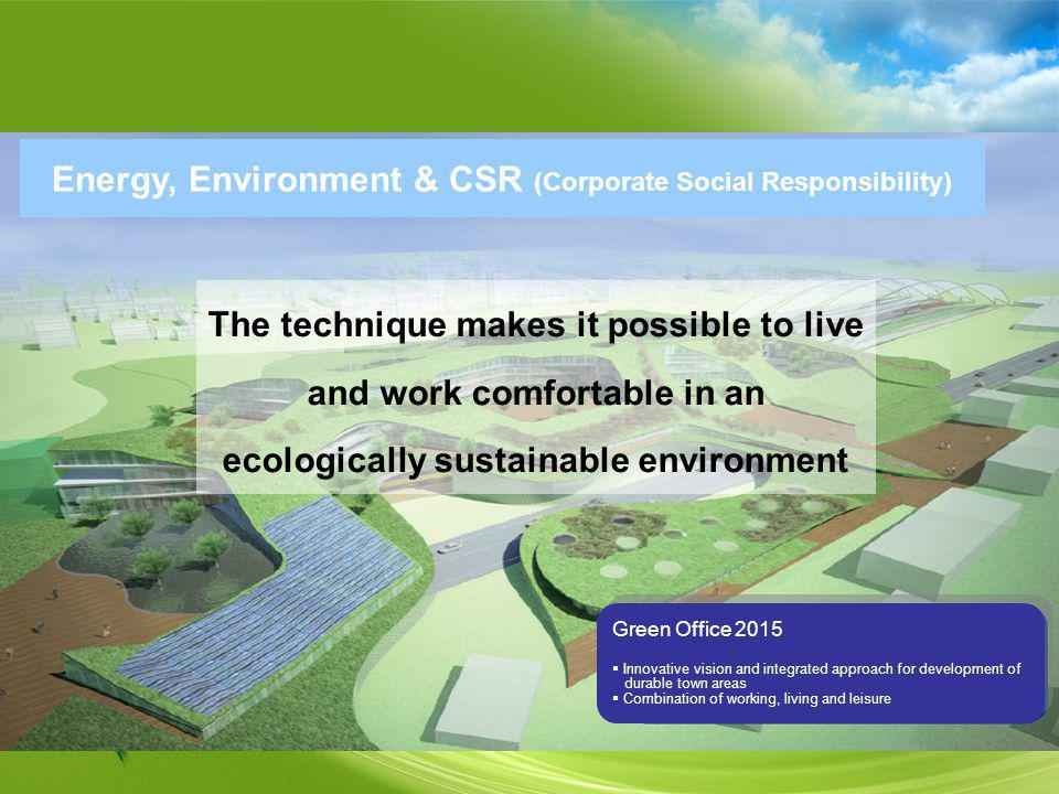 Energy, Environment & CSR (Corporate Social Responsibility) Green Office 2015 Innovative vision and integrated approach for development of durable town areas Combination of working, living and leisure Green Office 2015 Innovative vision and integrated approach for development of durable town areas Combination of working, living and leisure The technique makes it possible to live and work comfortable in an ecologically sustainable environment