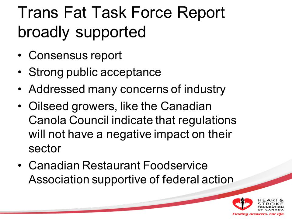 Trans Fat Task Force Report broadly supported Consensus report Strong public acceptance Addressed many concerns of industry Oilseed growers, like the Canadian Canola Council indicate that regulations will not have a negative impact on their sector Canadian Restaurant Foodservice Association supportive of federal action