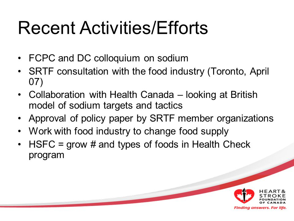 Recent Activities/Efforts FCPC and DC colloquium on sodium SRTF consultation with the food industry (Toronto, April 07) Collaboration with Health Canada – looking at British model of sodium targets and tactics Approval of policy paper by SRTF member organizations Work with food industry to change food supply HSFC = grow # and types of foods in Health Check program