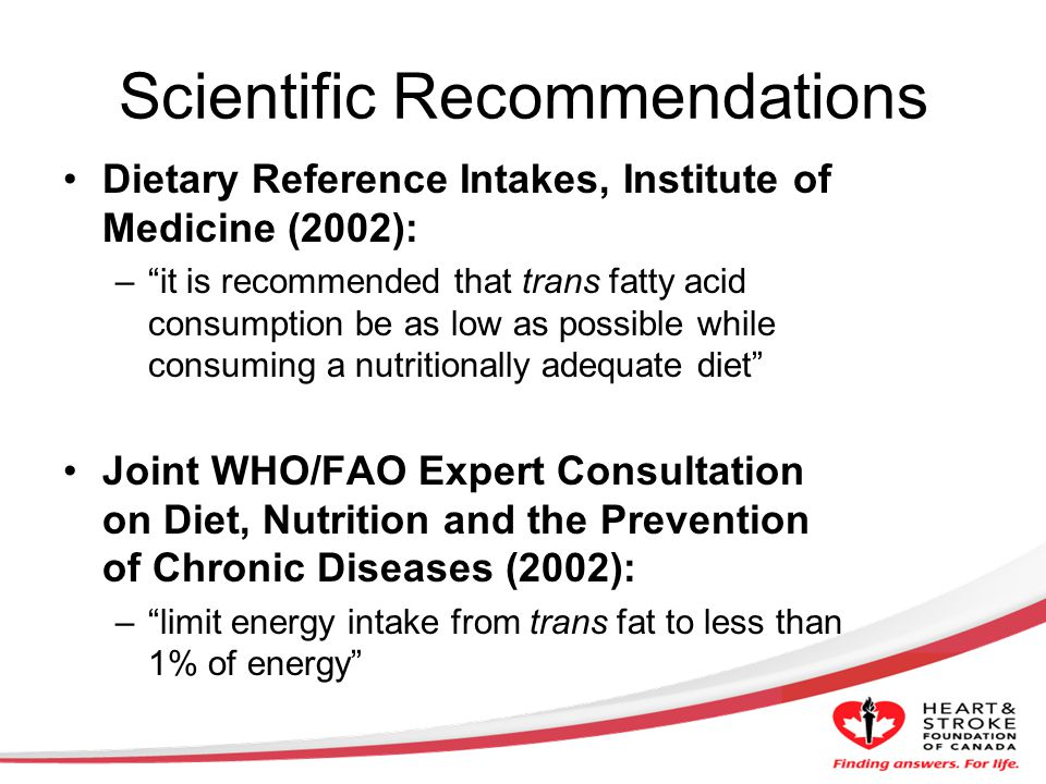 Scientific Recommendations Dietary Reference Intakes, Institute of Medicine (2002): –it is recommended that trans fatty acid consumption be as low as possible while consuming a nutritionally adequate diet Joint WHO/FAO Expert Consultation on Diet, Nutrition and the Prevention of Chronic Diseases (2002): –limit energy intake from trans fat to less than 1% of energy