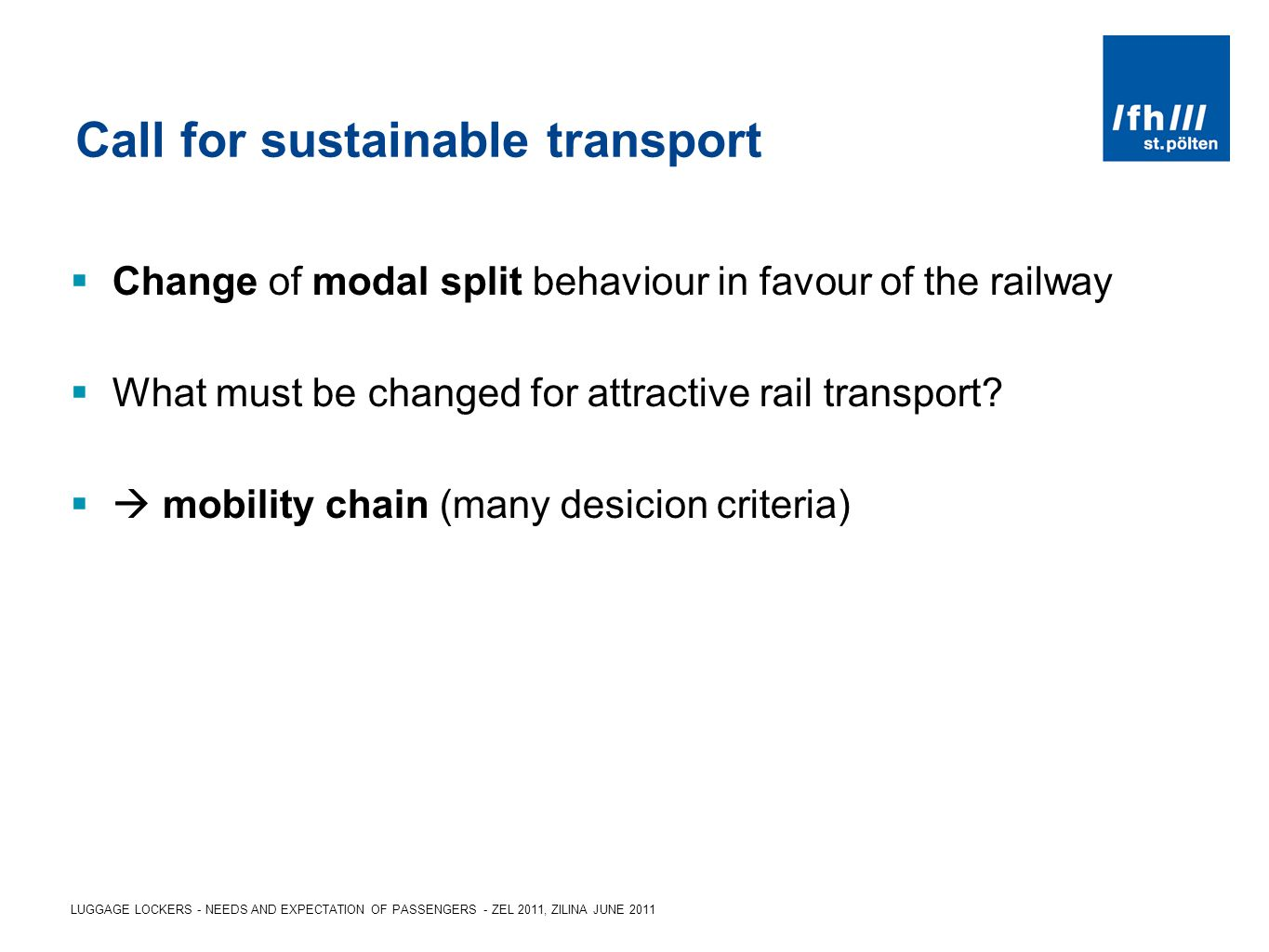 LUGGAGE LOCKERS - NEEDS AND EXPECTATION OF PASSENGERS - ZEL 2011, ZILINA JUNE 2011 Call for sustainable transport Change of modal split behaviour in favour of the railway What must be changed for attractive rail transport.