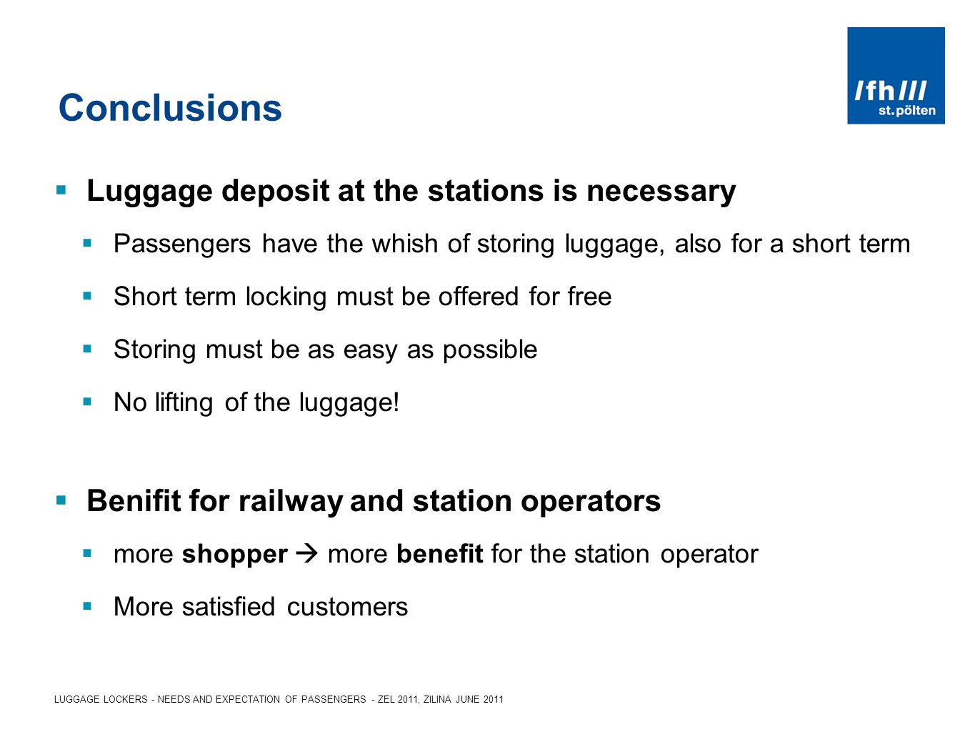 LUGGAGE LOCKERS - NEEDS AND EXPECTATION OF PASSENGERS - ZEL 2011, ZILINA JUNE 2011 Conclusions Luggage deposit at the stations is necessary Passengers have the whish of storing luggage, also for a short term Short term locking must be offered for free Storing must be as easy as possible No lifting of the luggage.