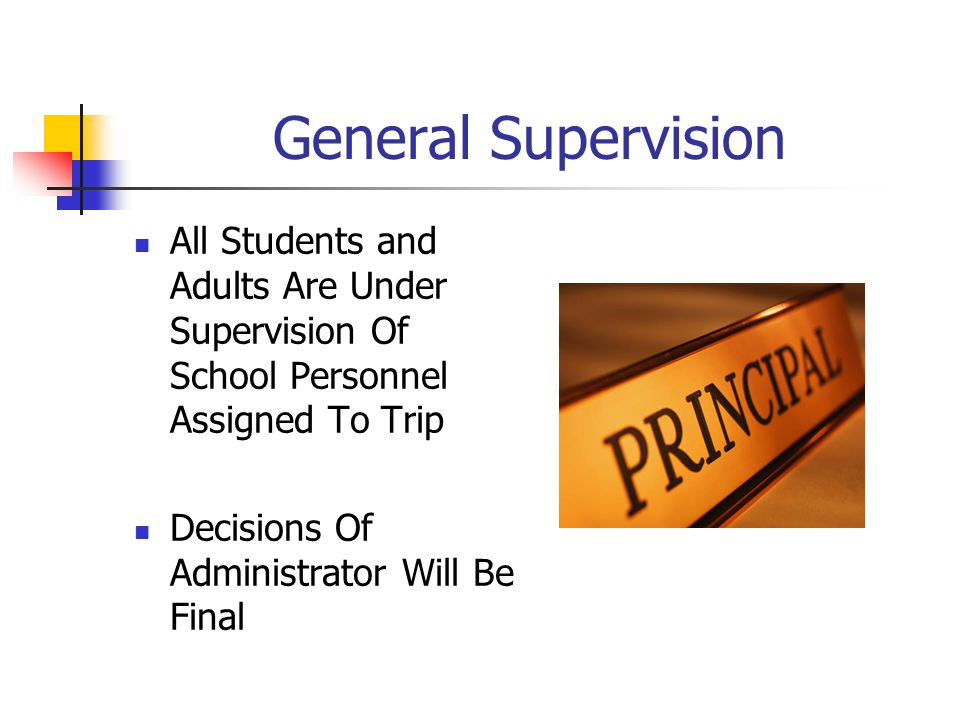 General Supervision All Students and Adults Are Under Supervision Of School Personnel Assigned To Trip Decisions Of Administrator Will Be Final