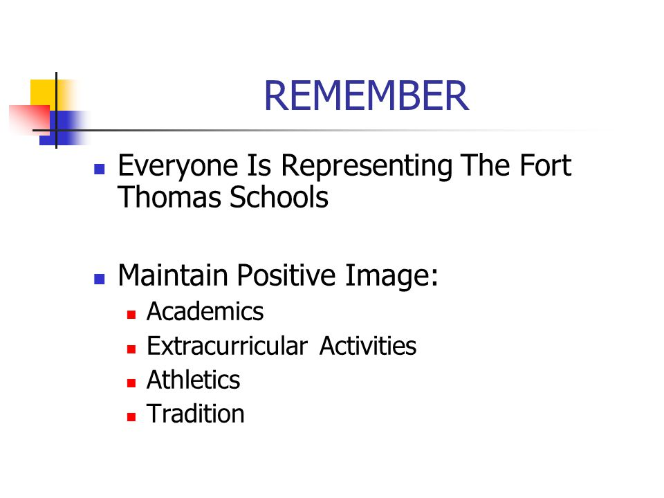 REMEMBER Everyone Is Representing The Fort Thomas Schools Maintain Positive Image: Academics Extracurricular Activities Athletics Tradition
