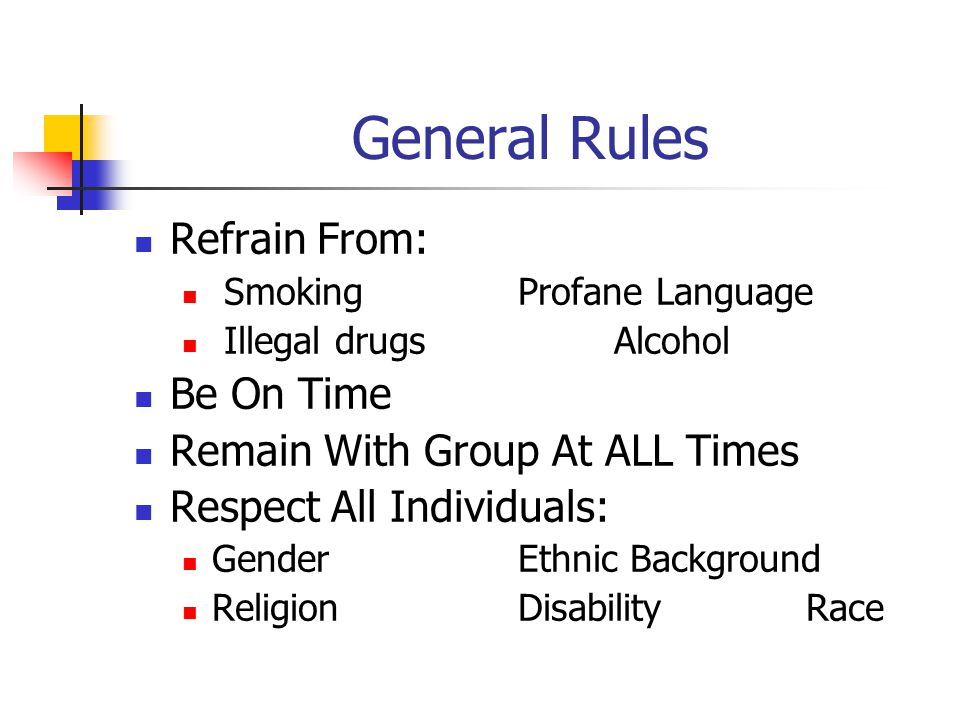 General Rules Refrain From: Smoking Profane Language Illegal drugs Alcohol Be On Time Remain With Group At ALL Times Respect All Individuals: GenderEthnic Background ReligionDisabilityRace