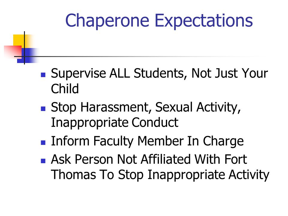 Chaperone Expectations Supervise ALL Students, Not Just Your Child Stop Harassment, Sexual Activity, Inappropriate Conduct Inform Faculty Member In Charge Ask Person Not Affiliated With Fort Thomas To Stop Inappropriate Activity