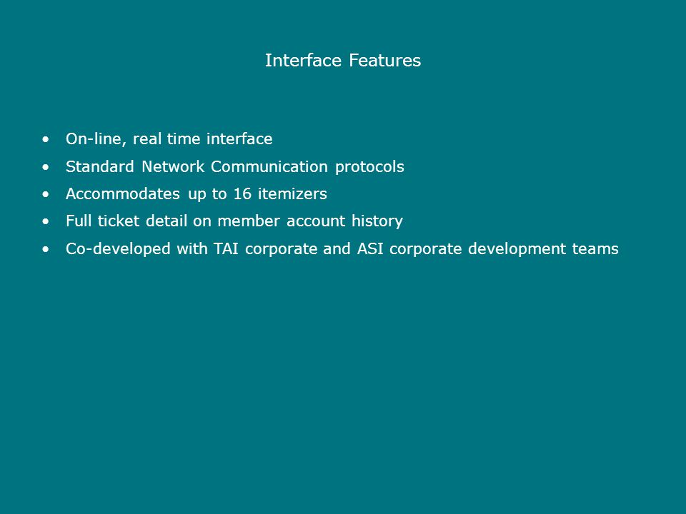 Interface Features On-line, real time interface Standard Network Communication protocols Accommodates up to 16 itemizers Full ticket detail on member account history Co-developed with TAI corporate and ASI corporate development teams